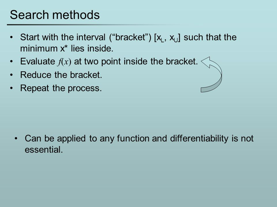 Search methods Start with the interval ( bracket ) [xL, xU] such that the minimum x* lies inside. Evaluate f(x) at two point inside the bracket.